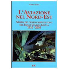 L'aviazione nel Nord-Est. Storia dei campi di volo del Friuli Venezia Giulia 1910-2010