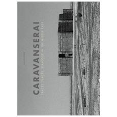 Caravanserai. Traces, palces, dialogue in the Middle East