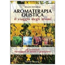 Aromaterapia olistica. Il viaggio degli aromi «oli essenziali messaggeri di amore e guarigione»