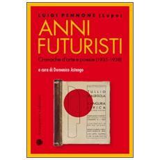 Anni futuristi. Cronache d'arte e poesie (1936-1938)