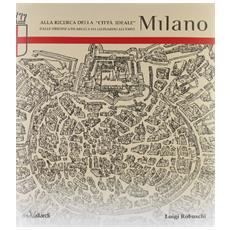 Alla ricerca della «città ideale» Milano. Dalle origini a Filarete e da Leonardo all'Expo
