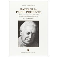 Battaglia per il presente. Diario di una esperienza. 1947-1967 secondo l'insegnamento lasciato da G. I. Gurdjieff