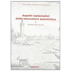 Aspetti matematici della meccanica quantistica. Vol. 1: Struttura matematica e concettuale.