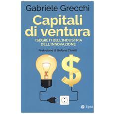 Capitali di ventura. i segreti dell'industria dell'innovazione