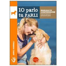Io parlo tu parli. Manuale di comprensione cane / umani, umani / cane
