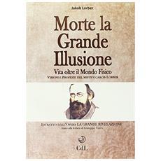 Morte la grande illusione. Vita oltre il mondo fisico, visioni e profezie del mistico Jakob Lorber
