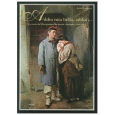 Addio mia bella, addio. . . la storia del Risorgimento tra parole, immagini e musica