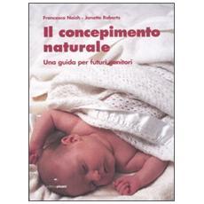 Concepimento naturale. Una guida per futuri genitori (Il)