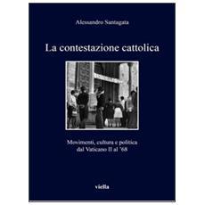 Contestazione cattolica. Movimenti, cultura e politica dal Vaticano II al '68 (La)