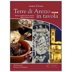 Terre di Arezzo in tavola. Ricette e capolavori dei 39 comuni della provincia di Arezzo