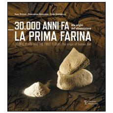 30.000 anni fa la prima farina. Alle origini dell'alimentazione. Ediz. multilingue