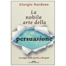 Nobile arte della persuasione. La magia delle parole e dei gesti (La)
