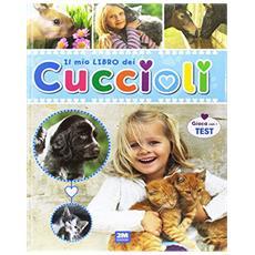 Il mio libro dei cuccioli. Un libro per scoprire e conoscere il mondo dei cuccioli. . . con tante immagini, curiosità e test. Ediz. illustrata