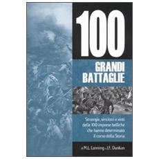 Cento grandi battaglie. Strategie, vincitori e vinti delle 100 imprese belliche, che hanno determinato il corso della storia