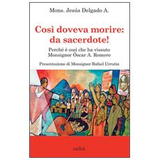 Così doveva morire: da sacerdote! Perché così visse Monsignor Oscar A. Romero
