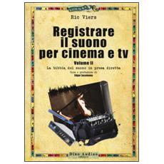 Registrare il suono per cinema e tv. Vol. 2: La bibbia del suono in presa diretta. Registrare il suono per cinema e tv