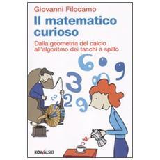 Il matematico curioso. Dalla geometria del calcio all'algoritmo dei tacchi a spillo