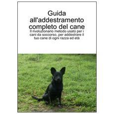 Guida all'addestramento completo del cane. Il rivoluzionario metodo per addestrare cani di ogni razza ed età