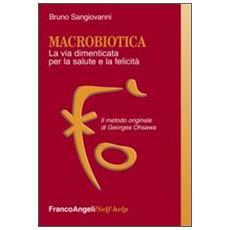 Macrobiotica. La via dimenticata per la salute e la felicità. Il metodo originale di George Ohsawa