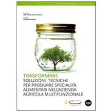 Trasformare. Soluzioni tecniche per produrre specialità alimentari nell'azienda agricola multifunzionale