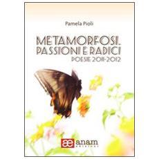 Metamorfosi. Passioni e radici. Poesie 2011-2012