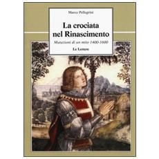 Crociata nel Rinascimento. Mutazioni di un mito 1400-1600 (La)