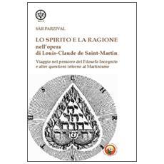 Lo spirito e la ragione nell'opera di Louis-Claude de Saint-Martin. Viaggio nel pensiero del filosofo incognito e altre questioni intorno al martinismo