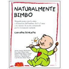 Naturalmente bimbo. Manuale pratico per la salute e il benessere del bambino da 0 a 3 anni, con i menu e le ricette settimanali per lo svezzamento naturale