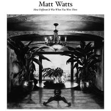 Matt Watts - How Different It Was When You Were There