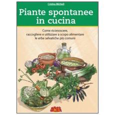Piante spontanee in cucina. Come riconoscere, raccogliere e utilizzare a scopo alimentare le erbe selvatiche più comuni. Ediz. illustrata