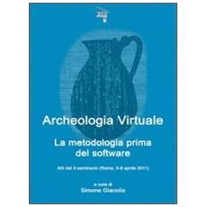 Archeologia virtuale. La metodologia prima del software. Atti del 2° Seminario (Roma, 5-6 aprile 2011)