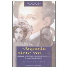 Aspasia siete voi. Lettere di Fanny Targioni Tozzetti e Antonio Ranieri