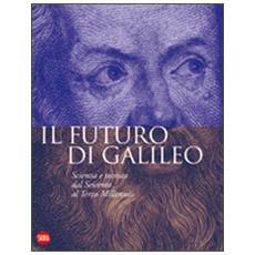 Il futuro di Galileo. Scienza e tecnica dal Seicento al terzo millennio
