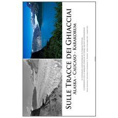 Sulle tracce dei ghiacciai Alaska, Caukaso, Karakorum. Le fotografie contemporanee di Fabiano Ventura. . . (Roma, 14 dicembre-1 marzo 2015) . Ediz. illustrata