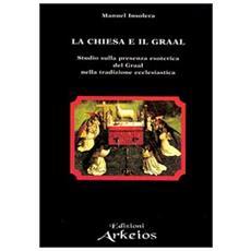 Chiesa e il Graal. Studio sulla presenza esoterica del Graal nella tradizione ecclesiastica (La)