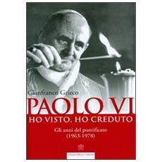 Paolo VI. Ho visto, ho creduto. Gli anni del pontificato (1963-1978)