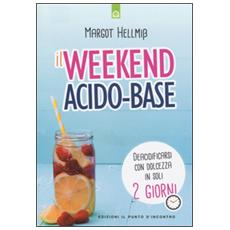 Week end acido-base. Deacidificarsi con dolcezza in soli 2 giorni (Il)