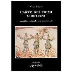 Arte dei primi cristiani. L'eredit� culturale e la nuova fede (L')