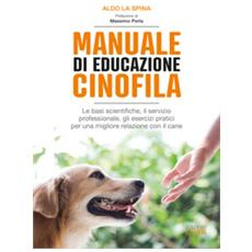 Aldo La Spina - Manuale Di Educazione Cinofila. Le Basi Scientifiche, Il Servizio Professionale, Gli Esercizi Pratici Per Una Migliore Relazione Con Il Cane
