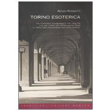 Torino esoterica. Un itinerario affascinante tra i misteri che nel corso dei secoli hanno reso il capoluogo piemontese una città «magica»