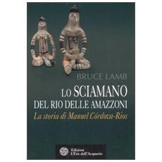 Lo sciamano del Rio delle Amazzoni. La storia di Manuel Córdova-Rios