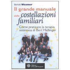Il grande manuale delle costellazioni familiari. Come praticare la terapia sistemica di Bert Hellinger