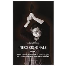 Nero criminale. Serial killer e pluriomicidi in Gran Bretagna dal XVIIalla seconda guerra mondiale. Vol. 1