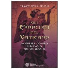 Esorcisti del Vaticano. La guerra contro il diavolo nel XXI secolo (Gli)