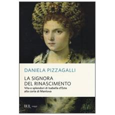 La signora del Rinascimento. Vita e splendori di Isabella d'Este alla corte di Mantova