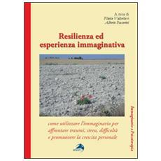 Resilienza ed esperienza immaginativa. Come utilizzare l'immaginario per affrontare traumi, stress, difficoltà e promuovere la crescita personale