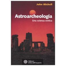 Astroarcheologia. Una scienza eretica