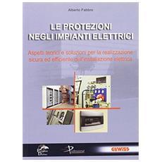 Le protezioni negli impianti elettrici. Aspetti teorici e soluzioni per la realizzazione sicura ed efficiente dell'installazione elettrica