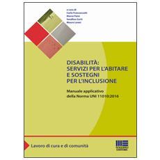 Disabilità: servizi per l'abitare e sostegni per l'inclusione. Manuale applicativo della norma UNI 11010:2016