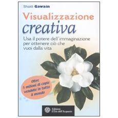 Visualizzazione creativa. Usa il potere dell'immaginazione per ottenere ciò che vuoi nella vita